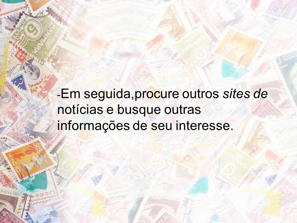 - Em seguida,procure outros sites de notícias e busque outras informações de seu interesse.