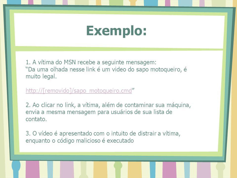Exemplo: 1. A vítima do MSN recebe a seguinte mensagem: Da uma olhada nesse link é um video do sapo motoqueiro, é muito legal. http://[removido]/sapo_