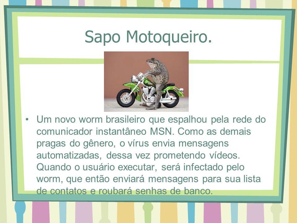 Sapo Motoqueiro. Um novo worm brasileiro que espalhou pela rede do comunicador instantâneo MSN. Como as demais pragas do gênero, o vírus envia mensage