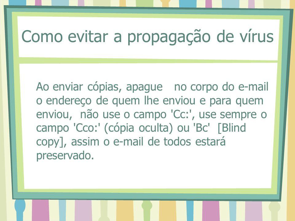 Como evitar a propagação de vírus Ao enviar cópias, apague no corpo do e-mail o endereço de quem lhe enviou e para quem enviou, não use o campo 'Cc:',