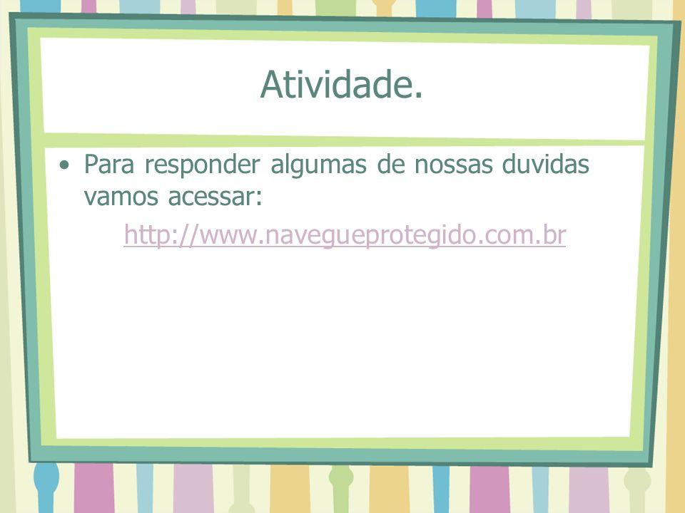 Atividade. Para responder algumas de nossas duvidas vamos acessar: http://www.navegueprotegido.com.br