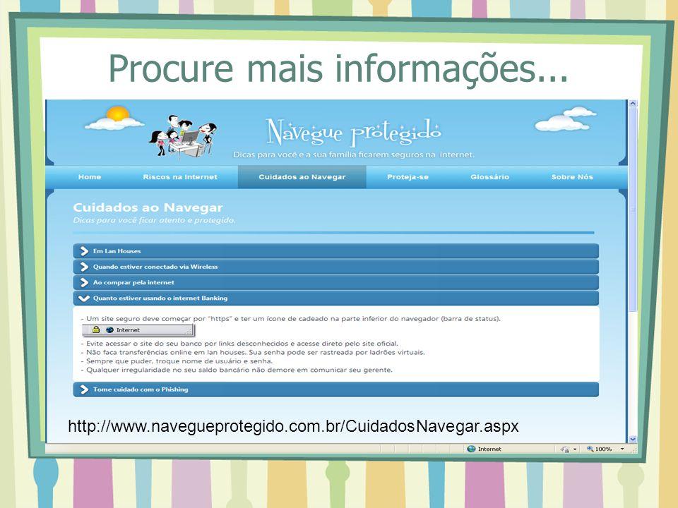 Procure mais informações... http://www.navegueprotegido.com.br/CuidadosNavegar.aspx
