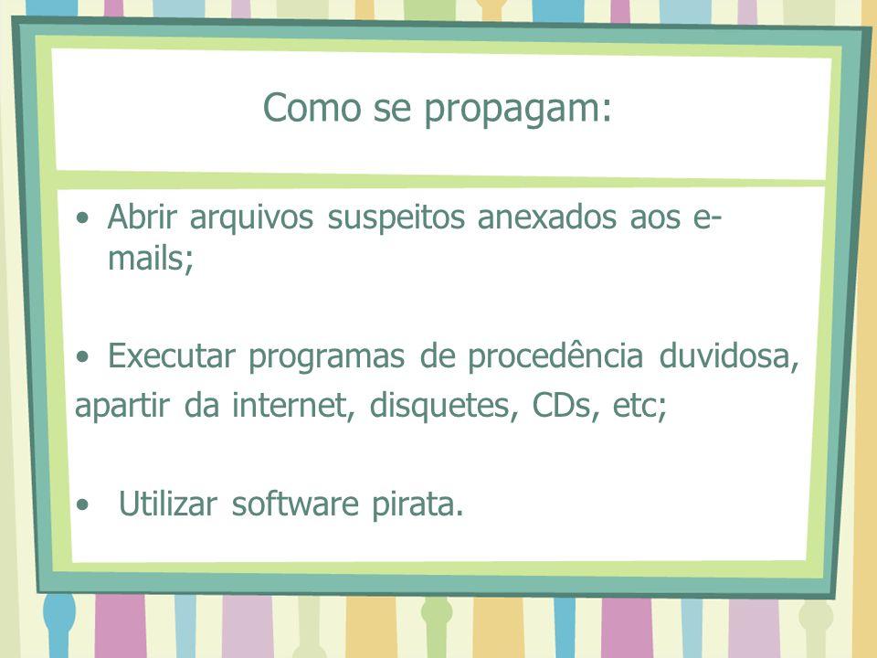 Como se propagam: Abrir arquivos suspeitos anexados aos e- mails; Executar programas de procedência duvidosa, apartir da internet, disquetes, CDs, etc