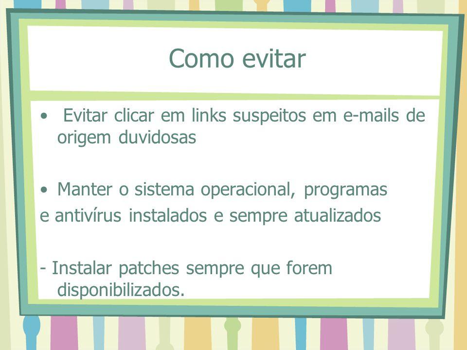 Como evitar Evitar clicar em links suspeitos em e-mails de origem duvidosas Manter o sistema operacional, programas e antivírus instalados e sempre at