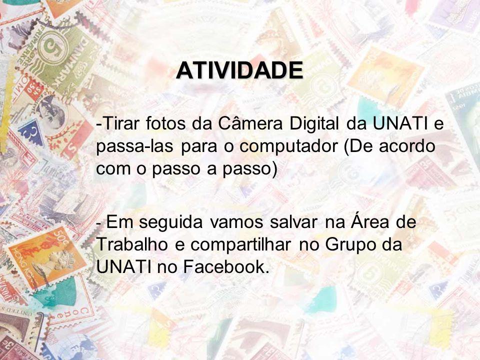 ATIVIDADE -Tirar fotos da Câmera Digital da UNATI e passa-las para o computador (De acordo com o passo a passo) - Em seguida vamos salvar na Área de Trabalho e compartilhar no Grupo da UNATI no Facebook.