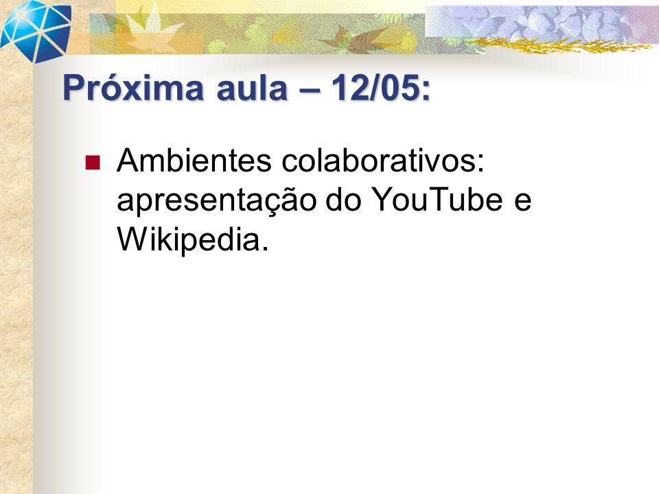Ambientes colaborativos: apresentação do YouTube e Wikipedia. Próxima aula – 12/05:
