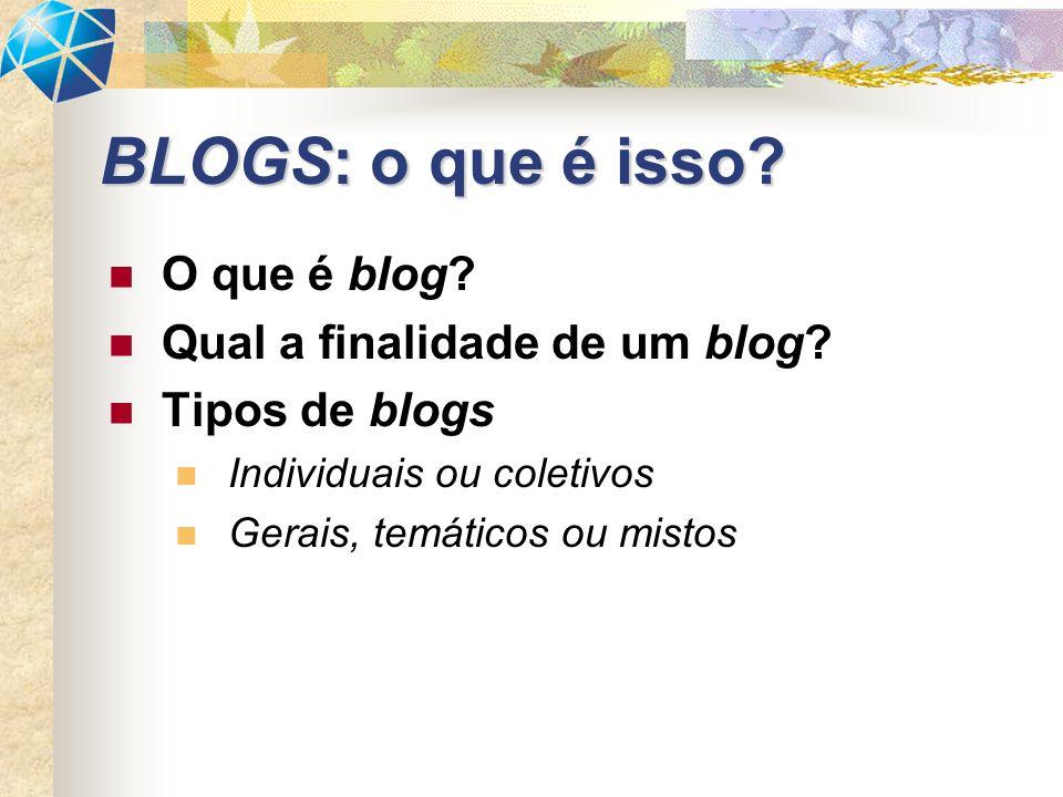 O que é blog? Qual a finalidade de um blog? Tipos de blogs Individuais ou coletivos Gerais, temáticos ou mistos BLOGS: o que é isso?