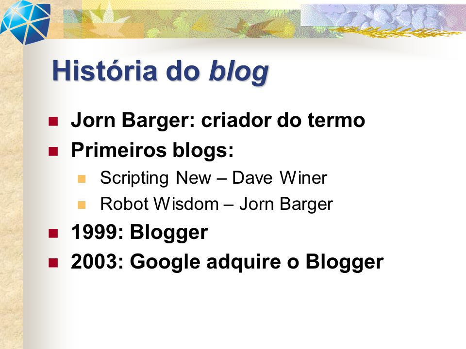 Jorn Barger: criador do termo Primeiros blogs: Scripting New – Dave Winer Robot Wisdom – Jorn Barger 1999: Blogger 2003: Google adquire o Blogger Hist