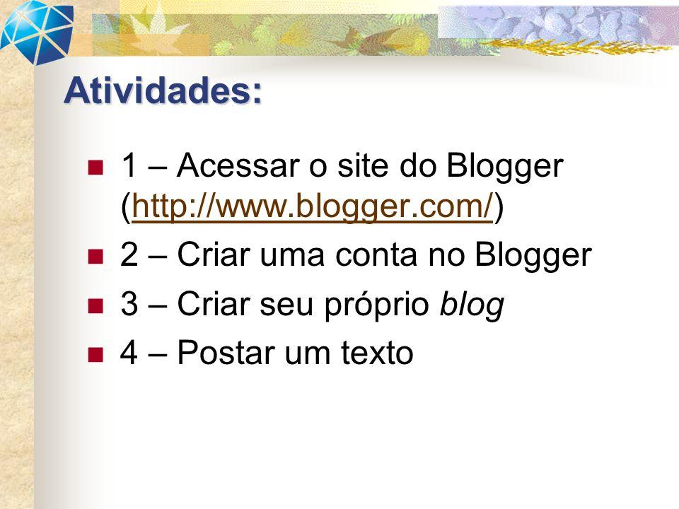 1 – Acessar o site do Blogger (http://www.blogger.com/)http://www.blogger.com/ 2 – Criar uma conta no Blogger 3 – Criar seu próprio blog 4 – Postar um