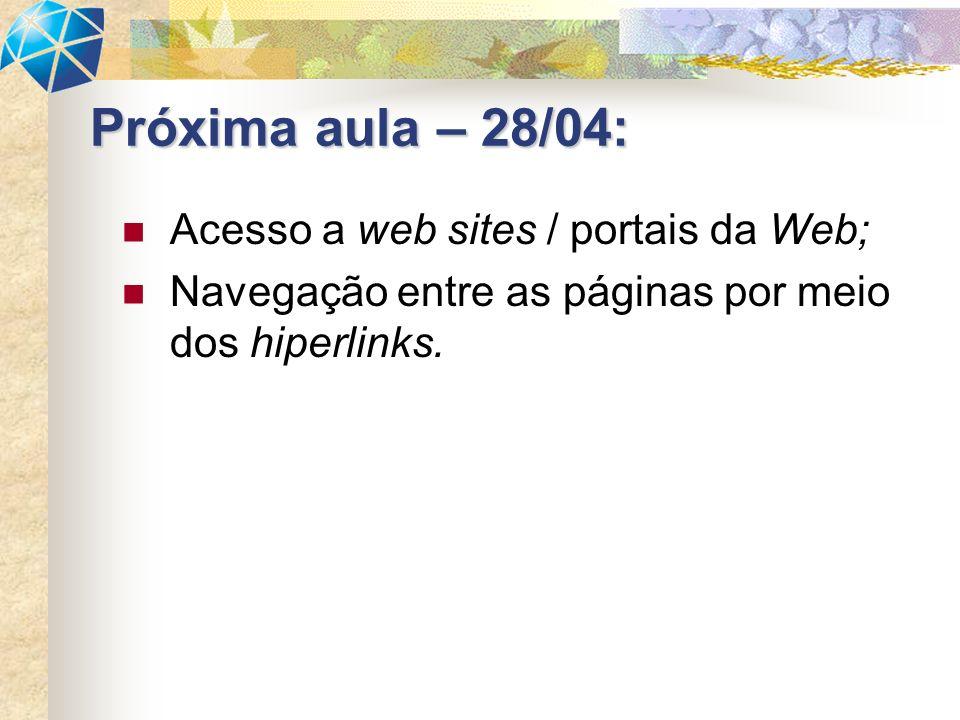 Acesso a web sites / portais da Web; Navegação entre as páginas por meio dos hiperlinks. Próxima aula – 28/04: