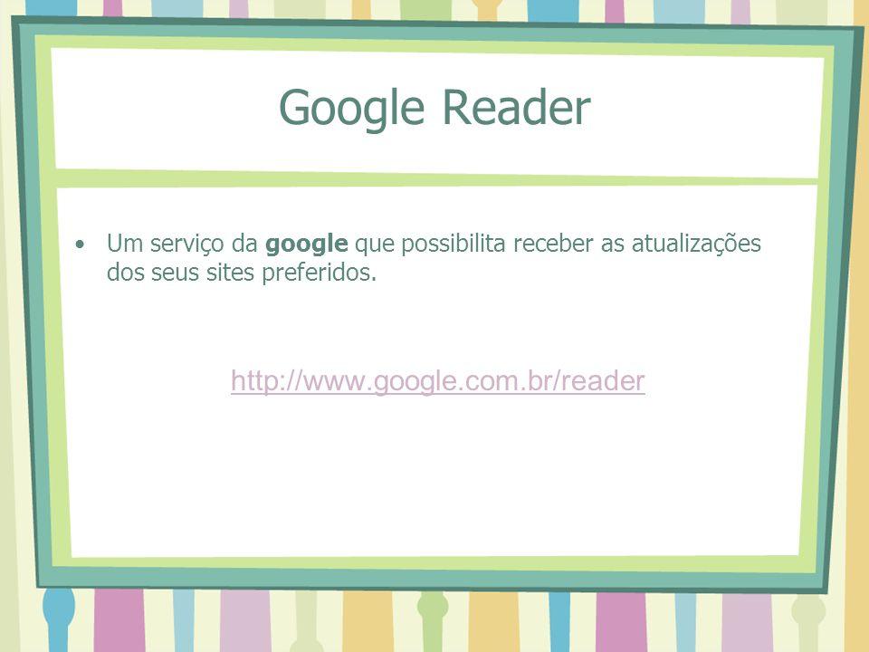 Google Reader Um serviço da google que possibilita receber as atualizações dos seus sites preferidos. http://www.google.com.br/reader
