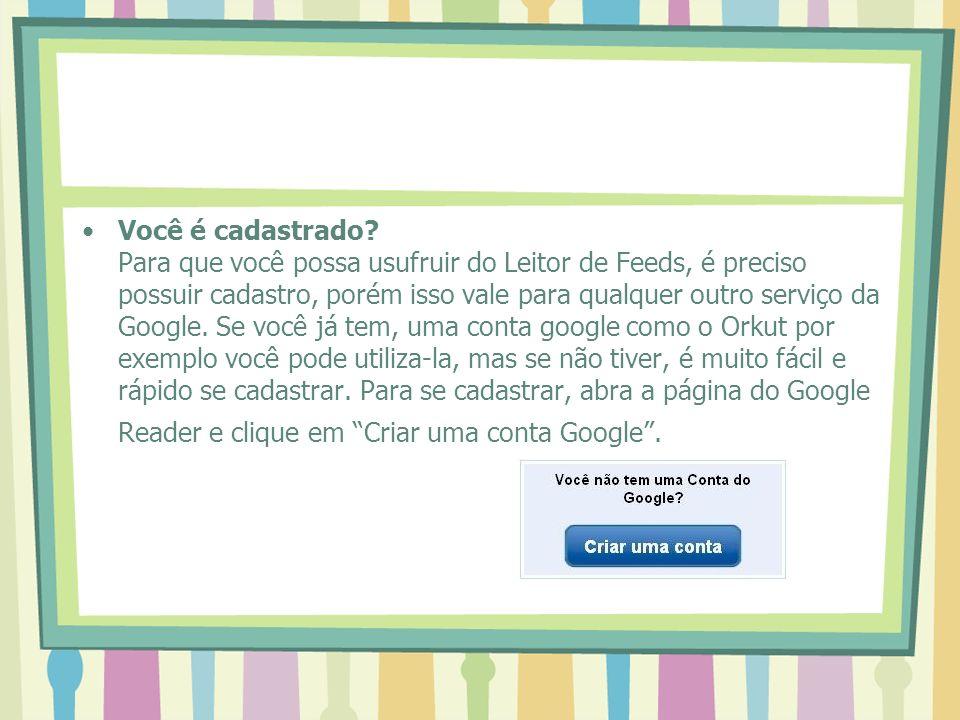 Você é cadastrado? Para que você possa usufruir do Leitor de Feeds, é preciso possuir cadastro, porém isso vale para qualquer outro serviço da Google.