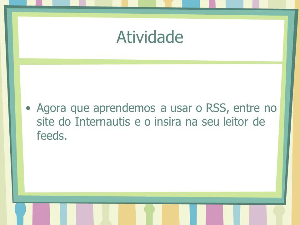 Atividade Agora que aprendemos a usar o RSS, entre no site do Internautis e o insira na seu leitor de feeds.