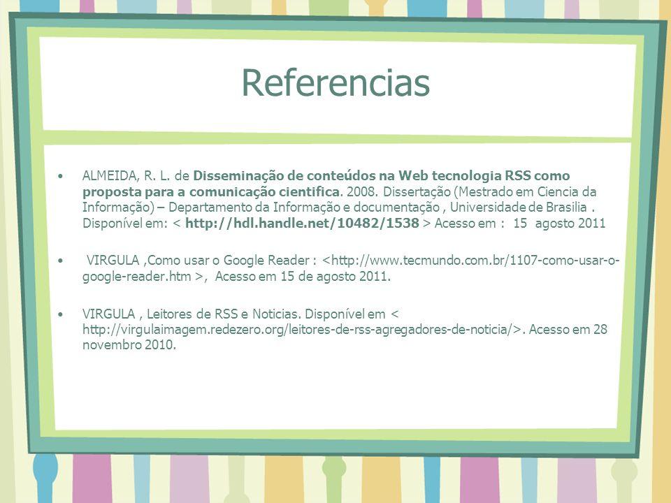 Referencias ALMEIDA, R. L. de Disseminação de conteúdos na Web tecnologia RSS como proposta para a comunicação cientifica. 2008. Dissertação (Mestrado