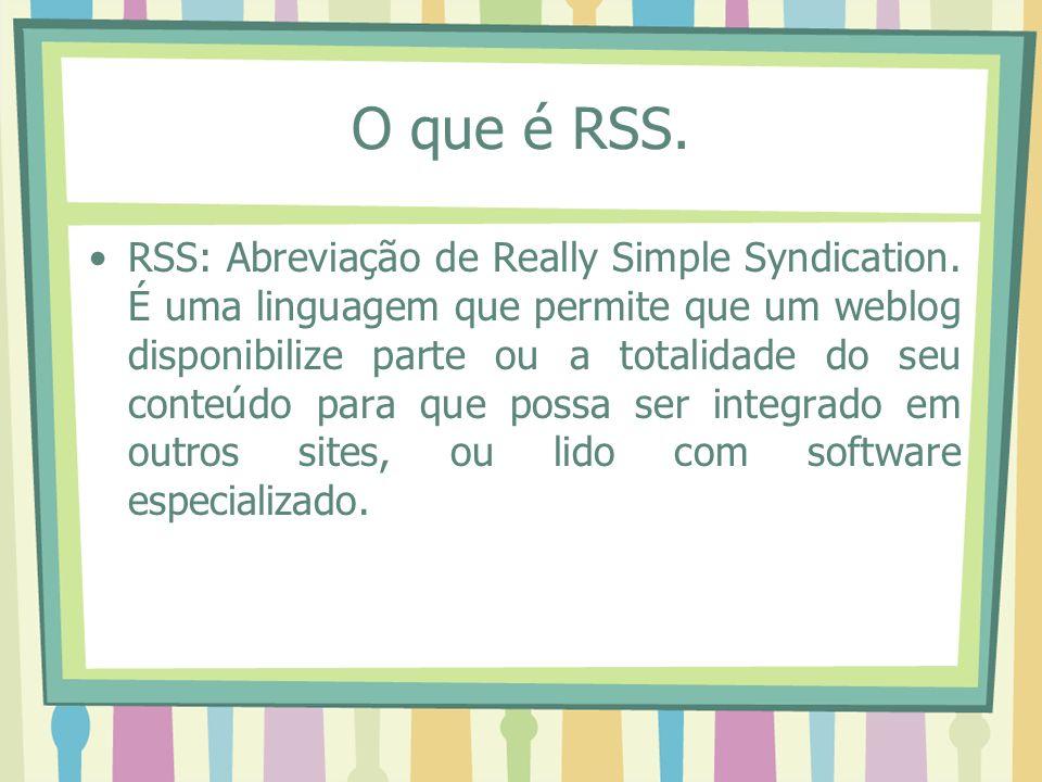 O que é RSS. RSS: Abreviação de Really Simple Syndication. É uma linguagem que permite que um weblog disponibilize parte ou a totalidade do seu conteú