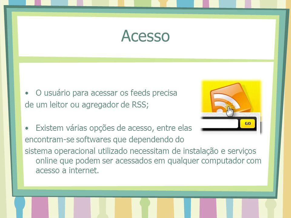 Acesso O usuário para acessar os feeds precisa de um leitor ou agregador de RSS; Existem várias opções de acesso, entre elas encontram-se softwares qu