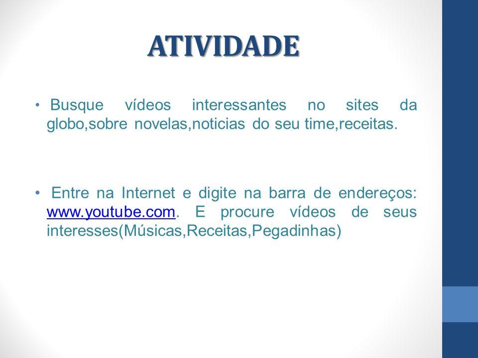 ATIVIDADE Busque vídeos interessantes no sites da globo,sobre novelas,noticias do seu time,receitas.