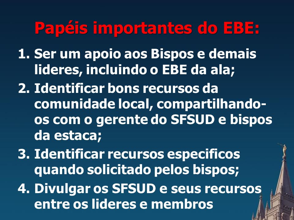 Papéis importantes do EBE: 1.Ser um apoio aos Bispos e demais lideres, incluindo o EBE da ala; 2.Identificar bons recursos da comunidade local, compartilhando- os com o gerente do SFSUD e bispos da estaca; 3.Identificar recursos especificos quando solicitado pelos bispos; 4.Divulgar os SFSUD e seus recursos entre os lideres e membros