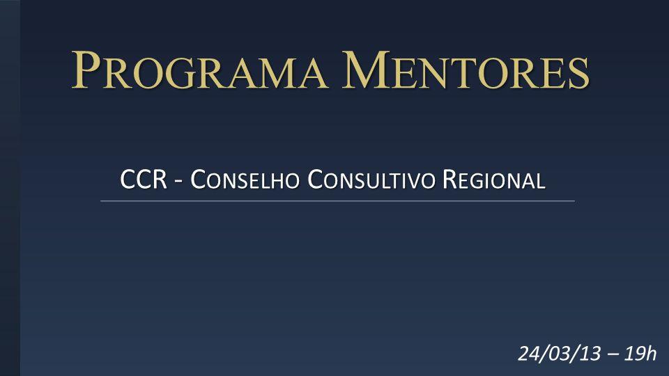 P ROGRAMA M ENTORES CCR - C ONSELHO C ONSULTIVO R EGIONAL 24/03/13 – 19h