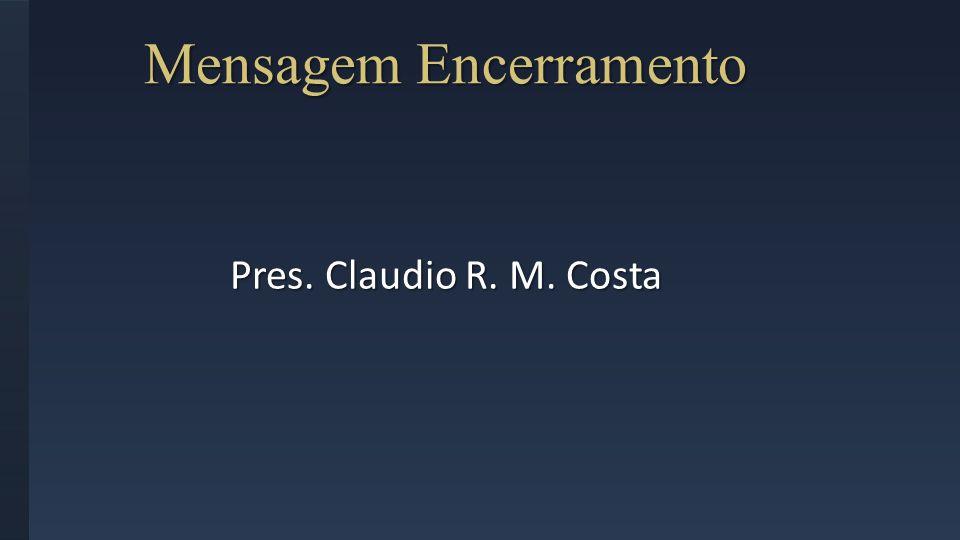 Mensagem Encerramento Pres. Claudio R. M. Costa
