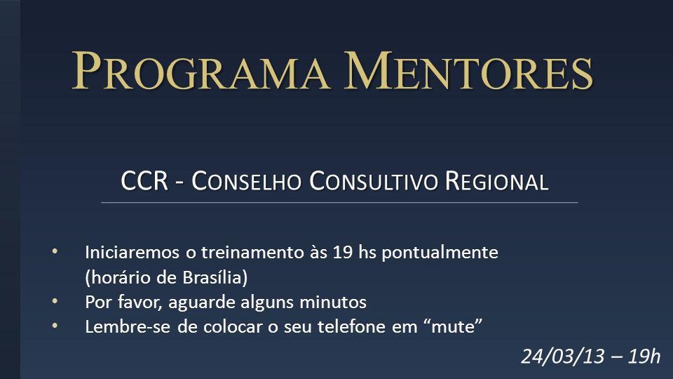 P ROGRAMA M ENTORES CCR - C ONSELHO C ONSULTIVO R EGIONAL 24/03/13 – 19h Iniciaremos o treinamento às 19 hs pontualmente (horário de Brasília) Por fav