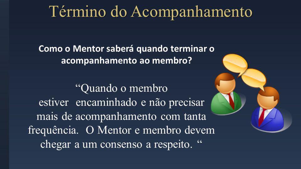 Término do Acompanhamento Como o Mentor saberá quando terminar o acompanhamento ao membro? Quando o membro estiver encaminhado e não precisar mais de