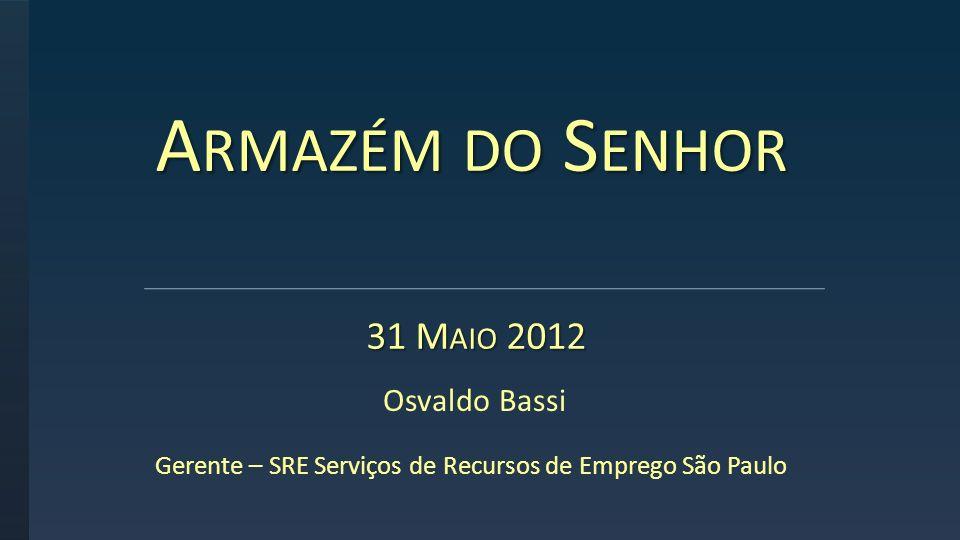 A RMAZÉM DO S ENHOR 31 M AIO 2012 31 M AIO 2012 Osvaldo Bassi Gerente – SRE Serviços de Recursos de Emprego São Paulo