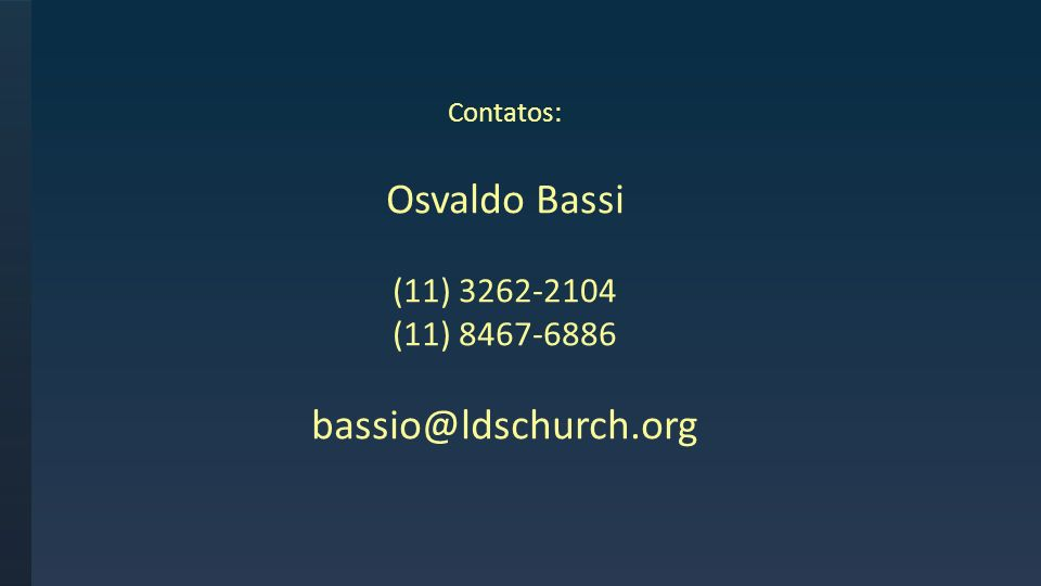 Contatos: Osvaldo Bassi (11) 3262-2104 (11) 8467-6886 bassio@ldschurch.org