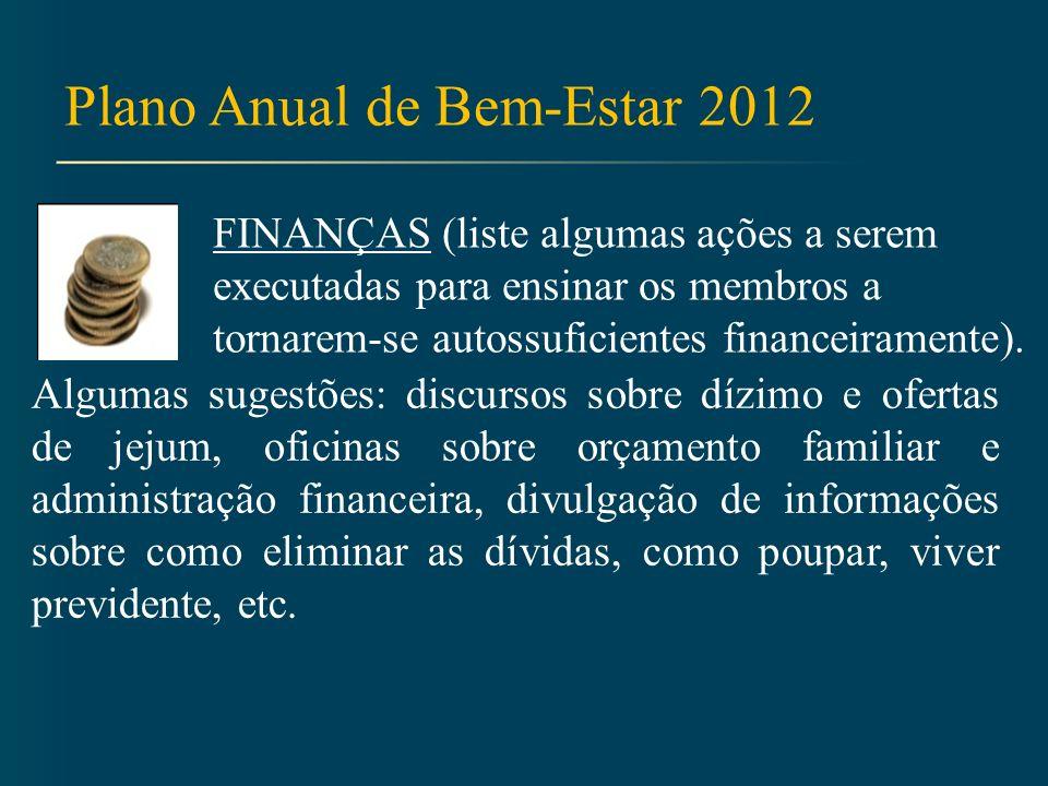 Plano Anual de Bem-Estar 2012 FINANÇAS (liste algumas ações a serem executadas para ensinar os membros a tornarem-se autossuficientes financeiramente).