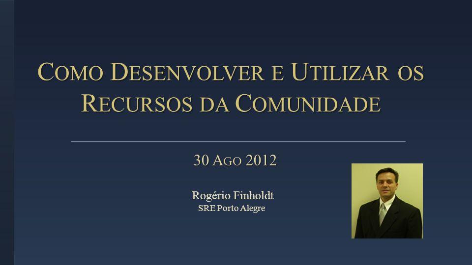 C OMO D ESENVOLVER E U TILIZAR OS R ECURSOS DA C OMUNIDADE 30 A GO 2012 30 A GO 2012 Rogério Finholdt SRE Porto Alegre