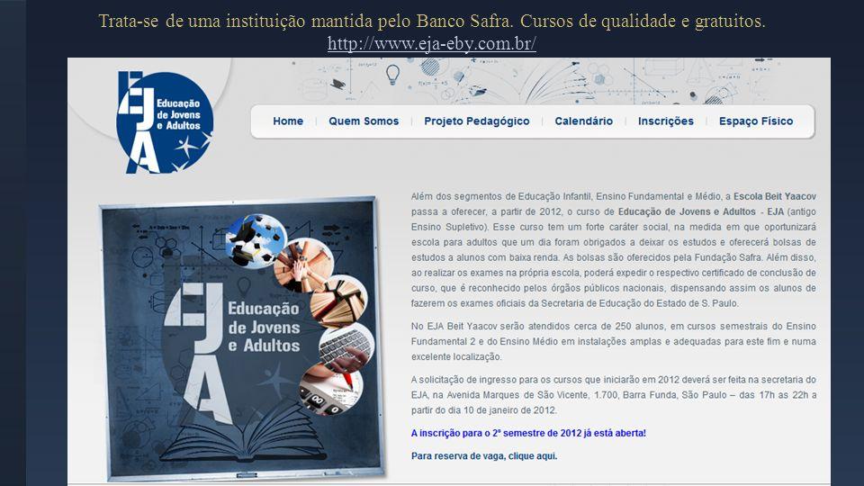 Trata-se de uma instituição mantida pelo Banco Safra. Cursos de qualidade e gratuitos. http://www.eja-eby.com.br/ http://www.eja-eby.com.br/
