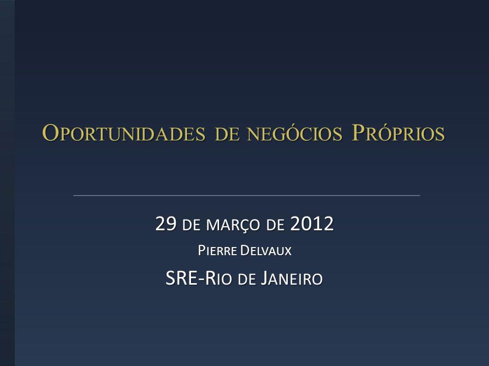 O PORTUNIDADES DE NEGÓCIOS P RÓPRIOS 29 DE MARÇO DE 2012 P IERRE D ELVAUX SRE-R IO DE J ANEIRO