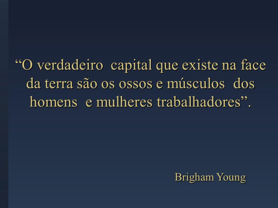 O verdadeiro capital que existe na face da terra são os ossos e músculos dos homens e mulheres trabalhadores. Brigham Young