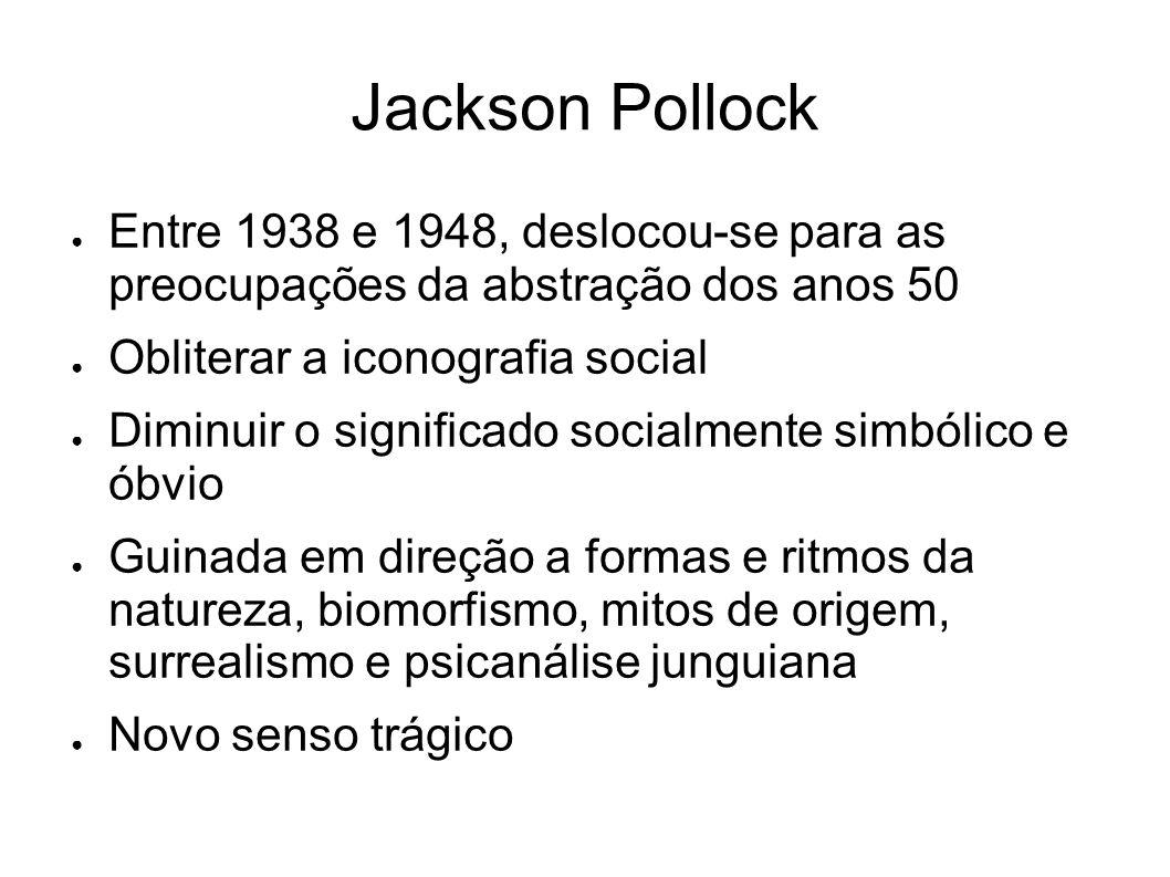 Jackson Pollock Entre 1938 e 1948, deslocou-se para as preocupações da abstração dos anos 50 Obliterar a iconografia social Diminuir o significado soc