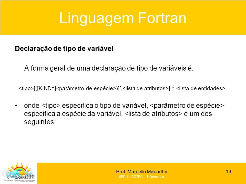 Prof. Marcello Macarthy UFPel - CDTEC - Informática Declaração de tipo de variável A forma geral de uma declaração de tipo de variáveis é: [([KIND=] )