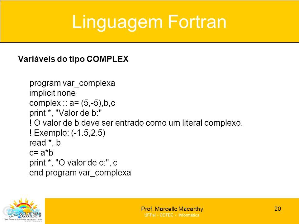 Prof. Marcello Macarthy UFPel - CDTEC - Informática Variáveis do tipo COMPLEX program var_complexa implicit none complex :: a= (5,-5),b,c print *,