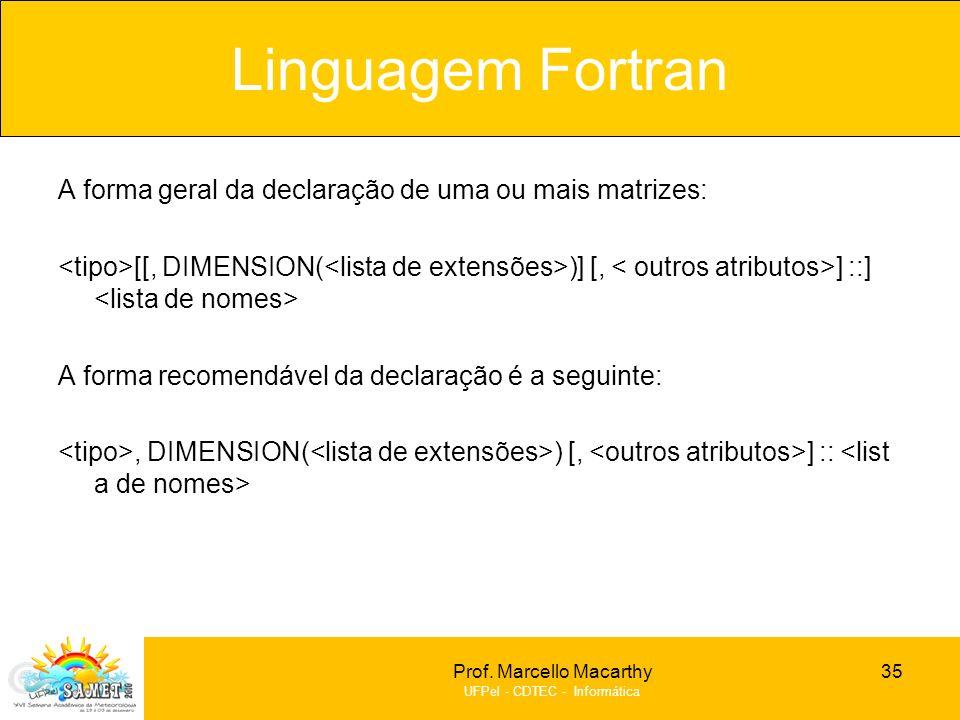 Prof. Marcello Macarthy UFPel - CDTEC - Informática A forma geral da declaração de uma ou mais matrizes: [[, DIMENSION( )] [, ] ::] A forma recomendáv