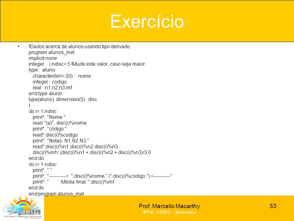 Prof. Marcello Macarthy UFPel - CDTEC - Informática !Dados acerca de alunos usando tipo derivado. program alunos_met implicit none integer :: i,ndisc=