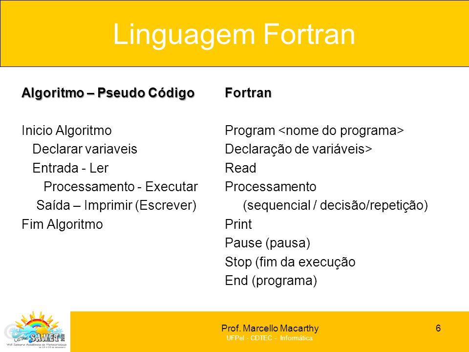 Prof. Marcello Macarthy UFPel - CDTEC - Informática Algoritmo – Pseudo Código Inicio Algoritmo Declarar variaveis Entrada - Ler Processamento - Execut