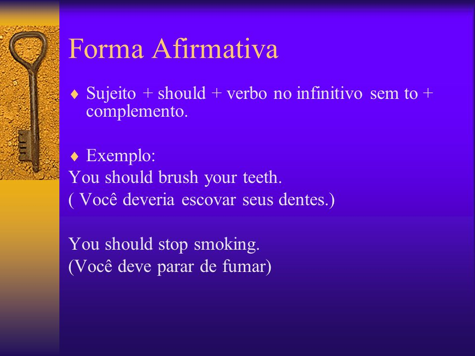 Forma Afirmativa Sujeito + should + verbo no infinitivo sem to + complemento. Exemplo: You should brush your teeth. ( Você deveria escovar seus dentes