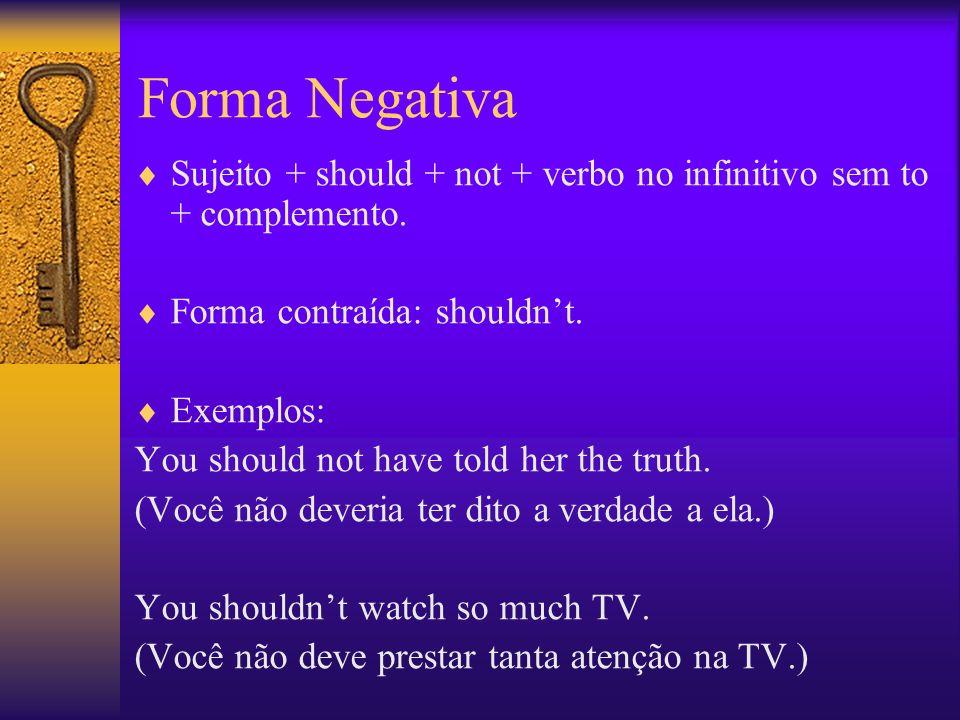 Forma Interrogativa Should + sujeito+ verbo no infinitivo sem to + ? Exemplos: