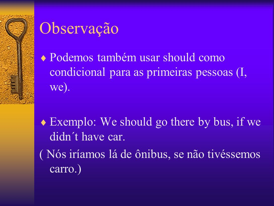 Observação Podemos também usar should como condicional para as primeiras pessoas (I, we). Exemplo: We should go there by bus, if we didn´t have car. (