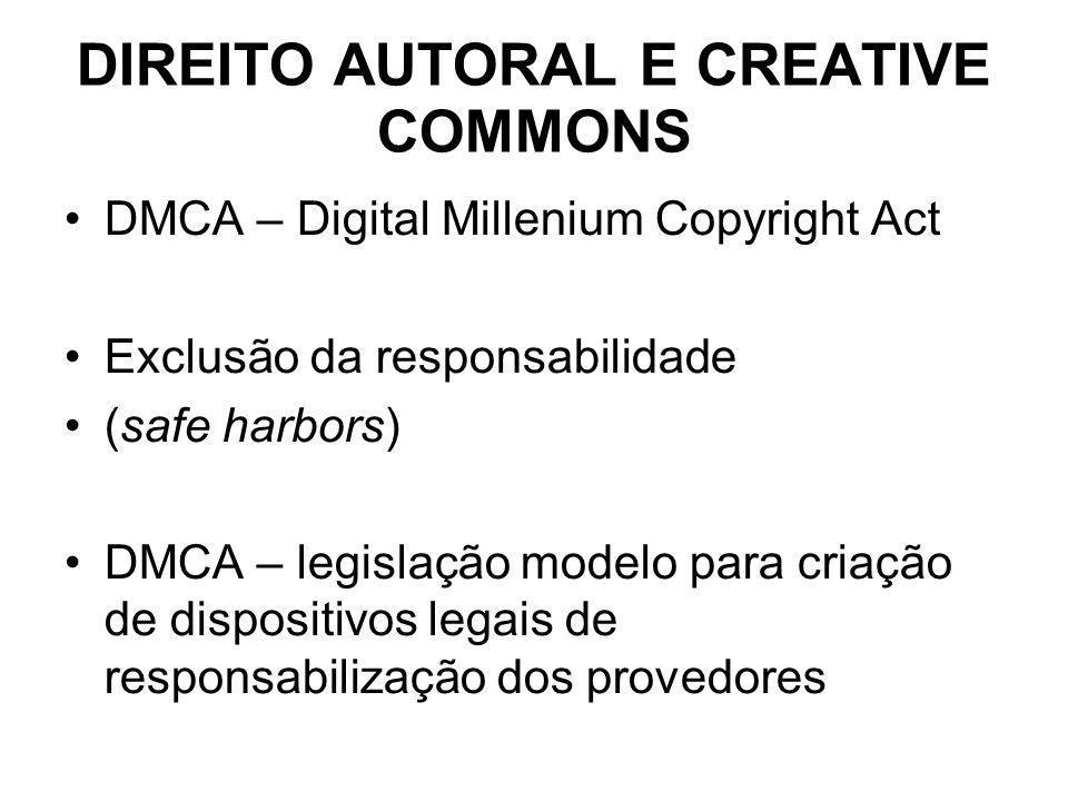 DIREITO AUTORAL E CREATIVE COMMONS DMCA – Digital Millenium Copyright Act Exclusão da responsabilidade (safe harbors) DMCA – legislação modelo para criação de dispositivos legais de responsabilização dos provedores