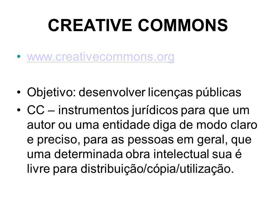 CREATIVE COMMONS www.creativecommons.org Objetivo: desenvolver licenças públicas CC – instrumentos jurídicos para que um autor ou uma entidade diga de modo claro e preciso, para as pessoas em geral, que uma determinada obra intelectual sua é livre para distribuição/cópia/utilização.