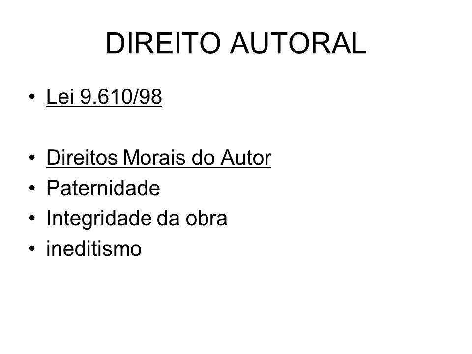 DIREITO AUTORAL Lei 9.610/98 Direitos Morais do Autor Paternidade Integridade da obra ineditismo