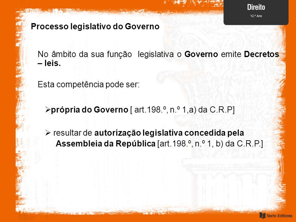 Processo legislativo do Governo No âmbito da sua função legislativa o Governo emite Decretos – leis. Esta competência pode ser: própria do Governo [ a