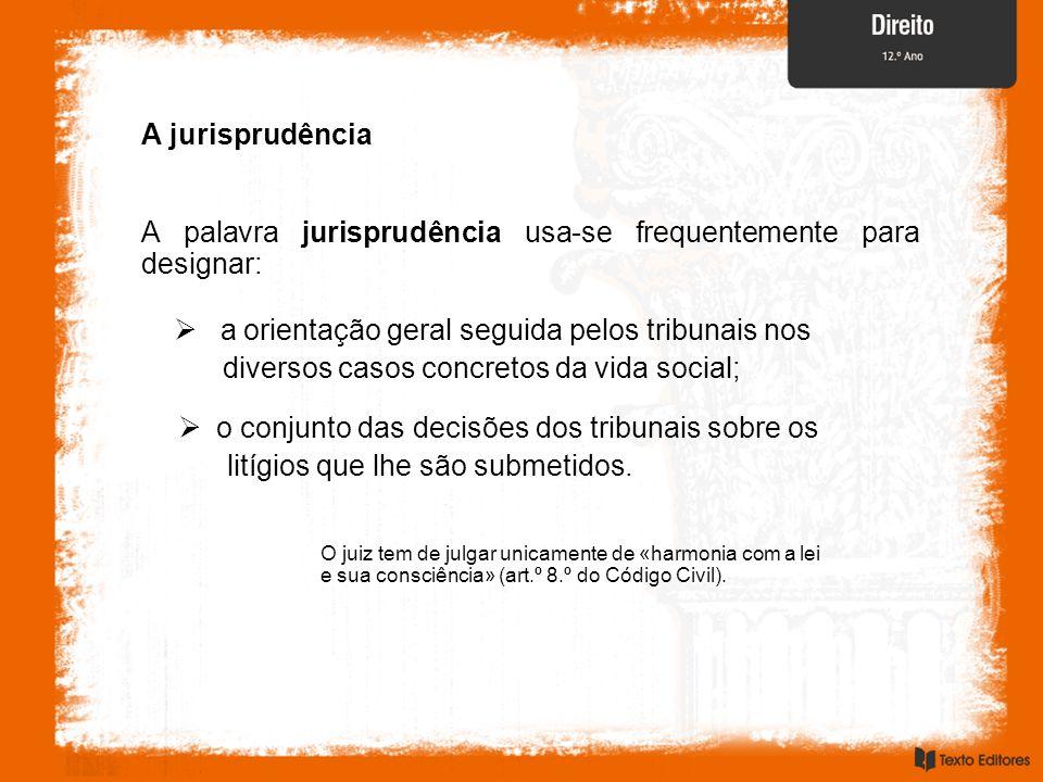 A jurisprudência A palavra jurisprudência usa-se frequentemente para designar: a orientação geral seguida pelos tribunais nos diversos casos concretos