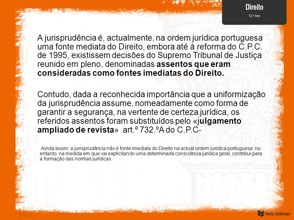 A jurisprudência é, actualmente, na ordem jurídica portuguesa uma fonte mediata do Direito, embora até à reforma do C.P.C. de 1995, existissem decisõe