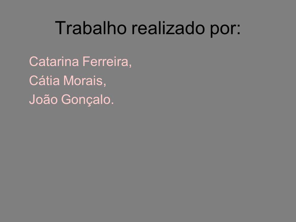 Trabalho realizado por: Catarina Ferreira, Cátia Morais, João Gonçalo.