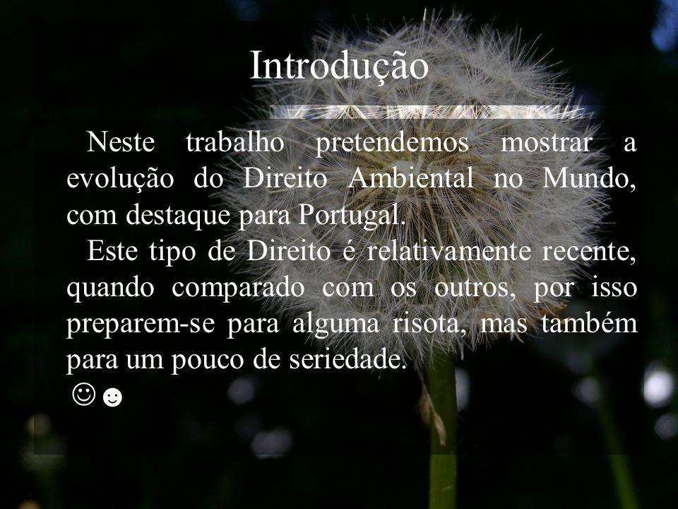 Introdução Neste trabalho pretendemos mostrar a evolução do Direito Ambiental no Mundo, com destaque para Portugal. Este tipo de Direito é relativamen